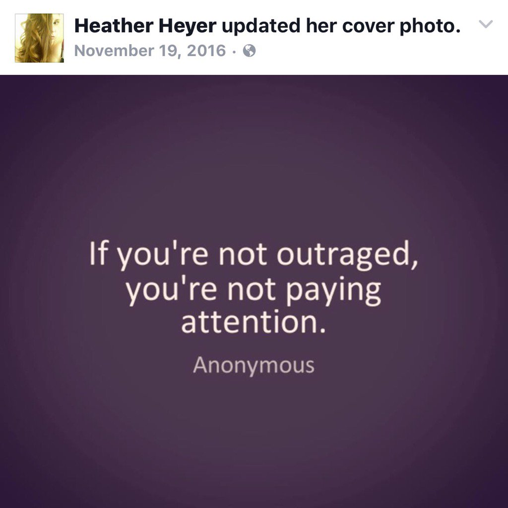 "Image is a capture of Heather Heyer's Facebook cover photo update dated November 19, 2016. It shows a dark purple background with white words reading ""If you're not outraged, you're not paying attention. Anonymous"""