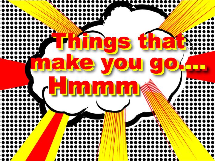 Things That Make You Go Hmmm…